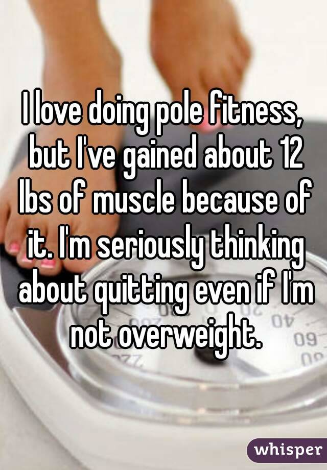 I love doing pole fitness, but I've gained about 12 lbs of muscle because of it. I'm seriously thinking about quitting even if I'm not overweight.
