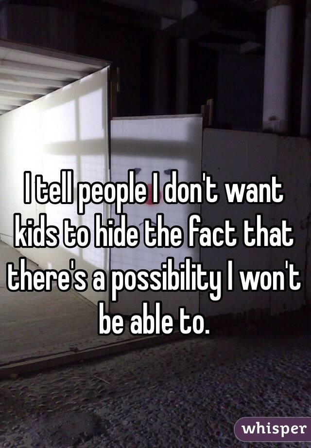 I tell people I don't want kids to hide the fact that there's a possibility I won't be able to.