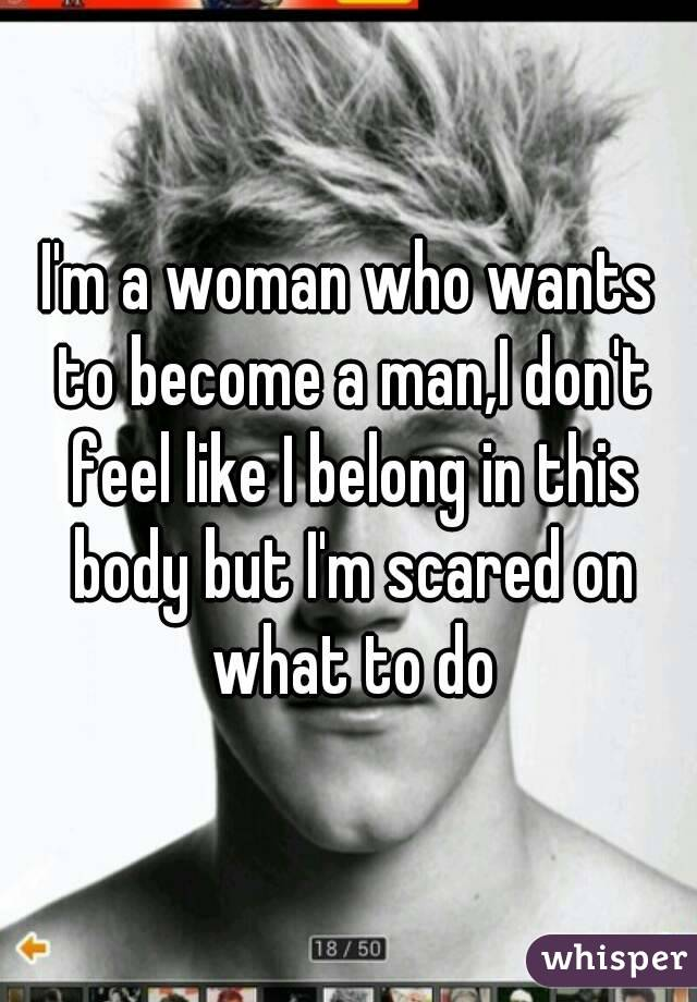 I'm a woman who wants to become a man,I don't feel like I belong in this body but I'm scared on what to do