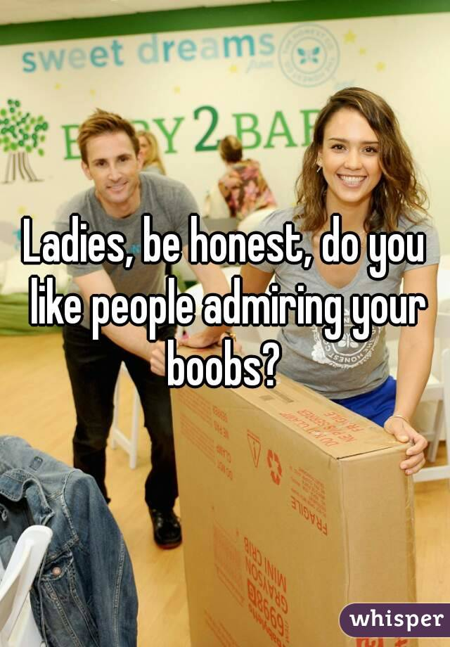 Ladies, be honest, do you like people admiring your boobs?
