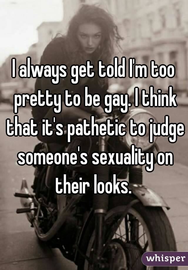 I always get told I'm too pretty to be gay. I think that it's pathetic to judge someone's sexuality on their looks.