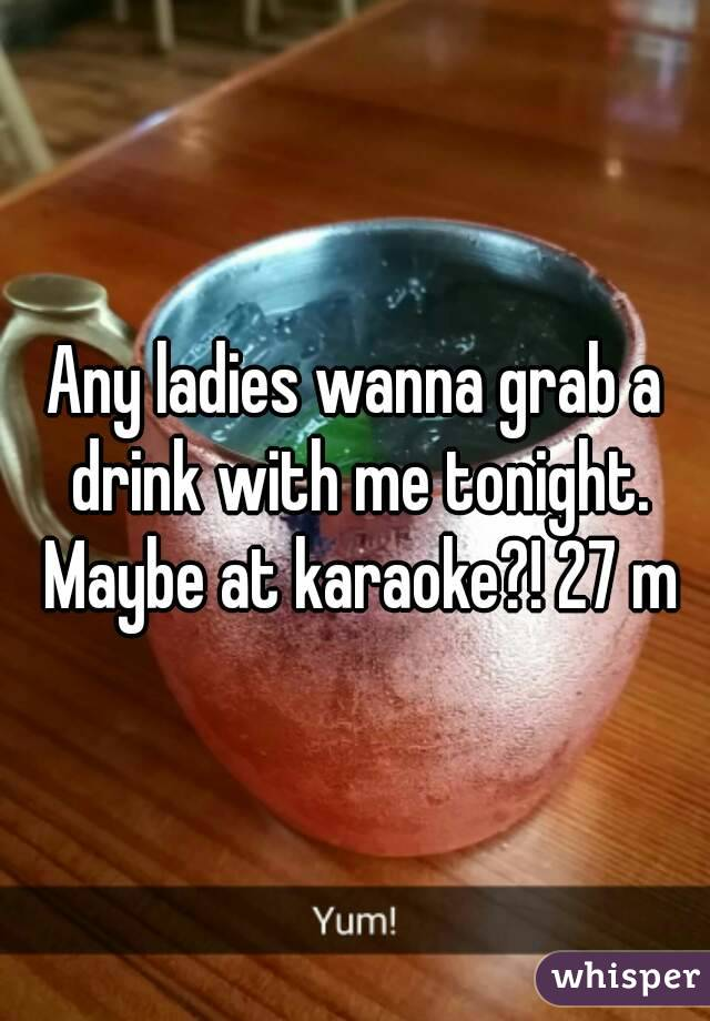 Any ladies wanna grab a drink with me tonight. Maybe at karaoke?! 27 m