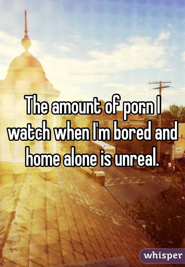 The amount of porn I watch when I'm bored and home alone is unreal.