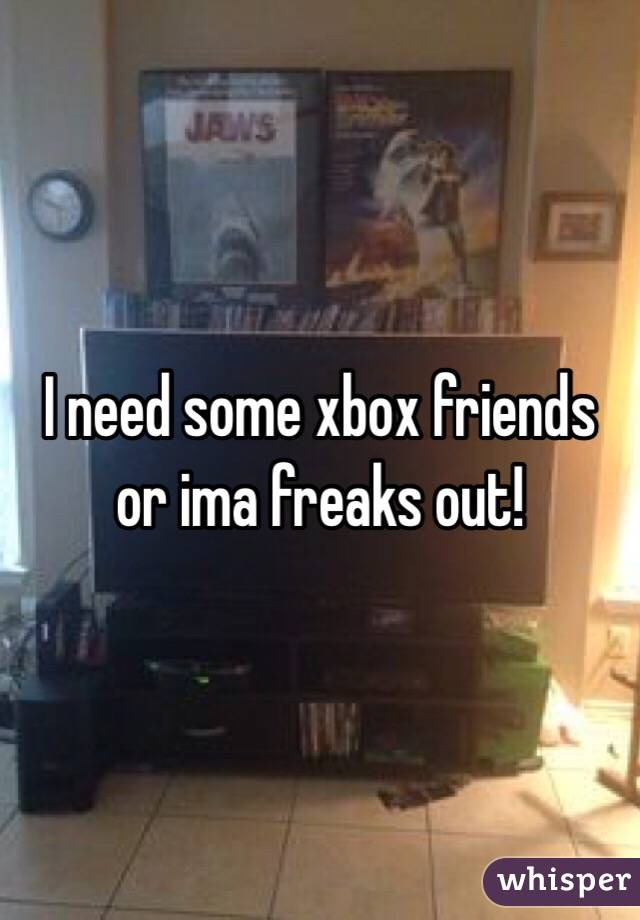I need some xbox friends or ima freaks out!