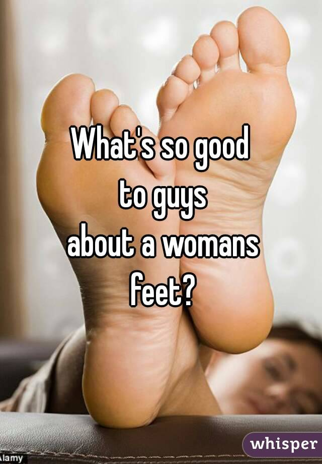 What's so good  to guys  about a womans  feet?