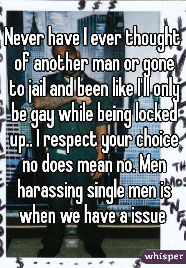 Never have I ever thought of another man or gone to jail and been like I'll only be gay while being locked up.. I respect your choice no does mean no. Men harassing single men is when we have a issue
