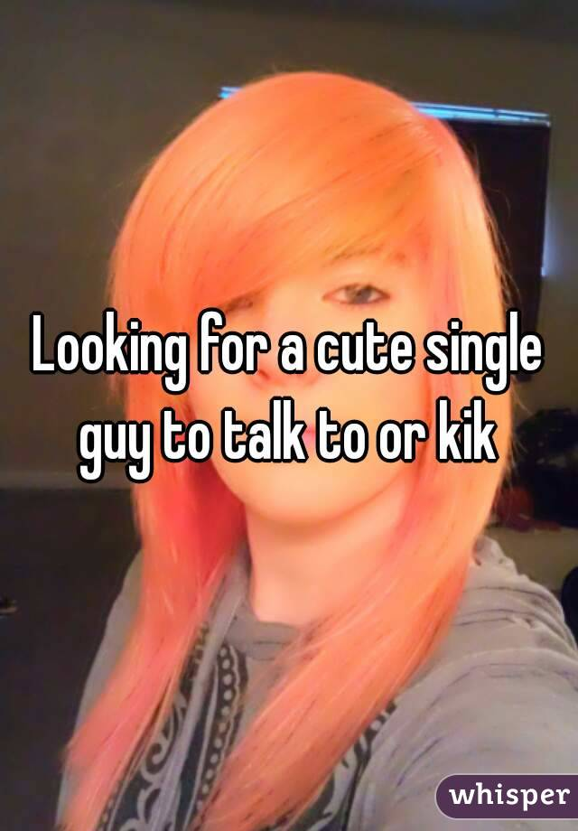 Looking for a cute single guy to talk to or kik
