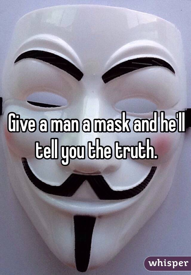 Give a man a mask and he'll tell you the truth.