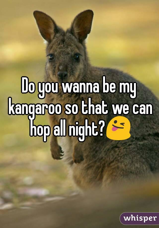 Do you wanna be my kangaroo so that we can hop all night?😜