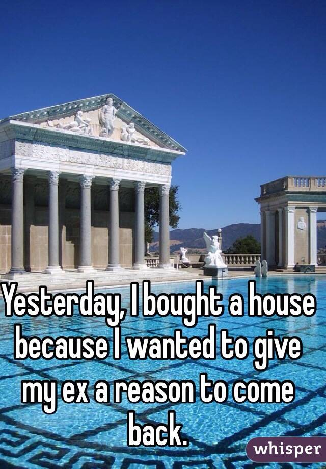 Yesterday, I bought a house because I wanted to give my ex a reason to come back.