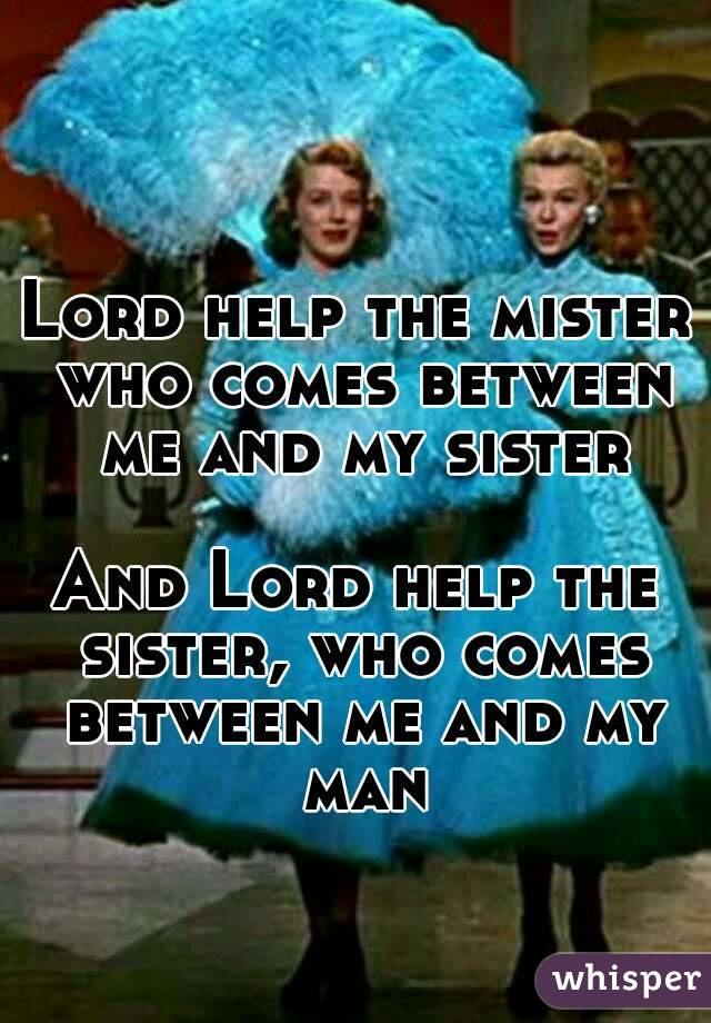 Lord help the mister who comes between me and my sister  And Lord help the sister, who comes between me and my man