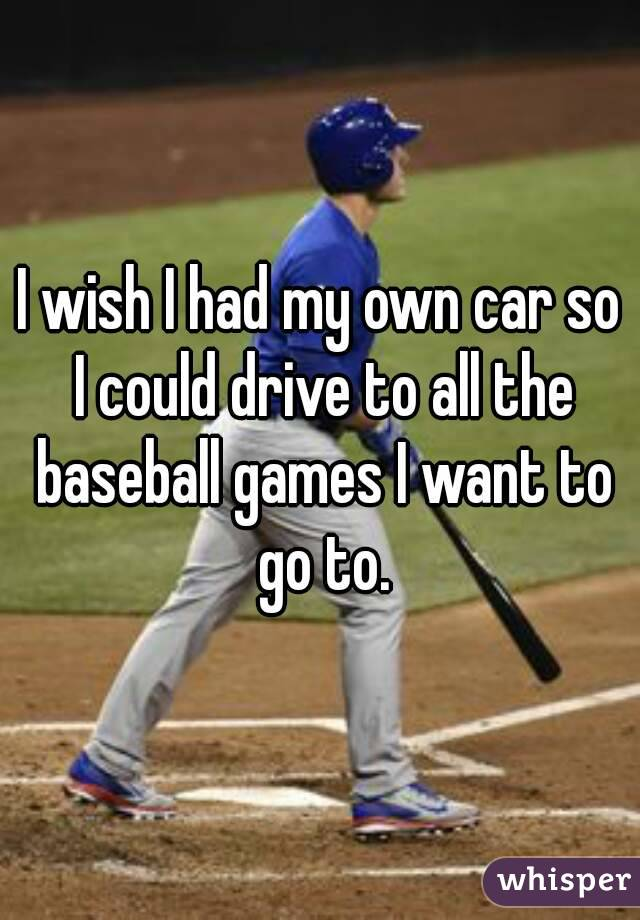 I wish I had my own car so I could drive to all the baseball games I want to go to.