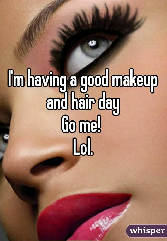 I'm having a good makeup and hair day  Go me!  Lol.