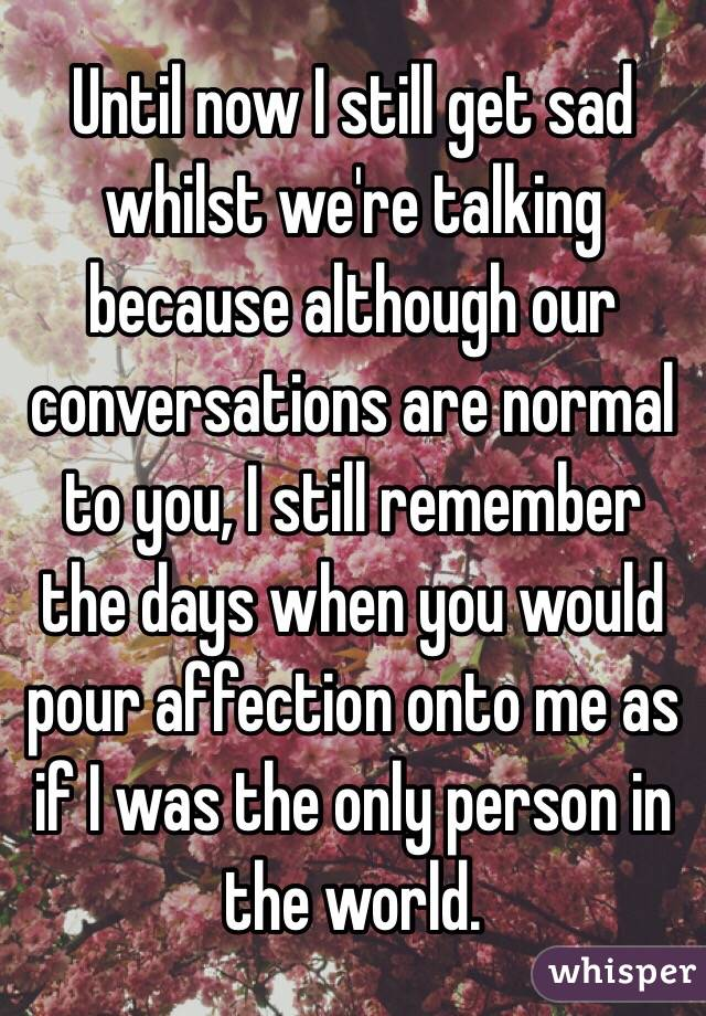 Until now I still get sad whilst we're talking because although our conversations are normal to you, I still remember the days when you would pour affection onto me as if I was the only person in the world.