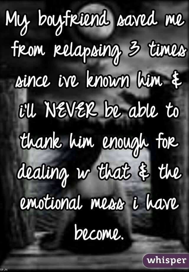 My boyfriend saved me from relapsing 3 times since ive known him & i'll NEVER be able to thank him enough for dealing w that & the emotional mess i have become.