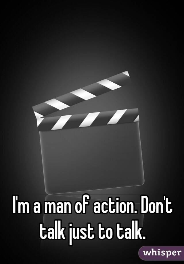 I'm a man of action. Don't talk just to talk.