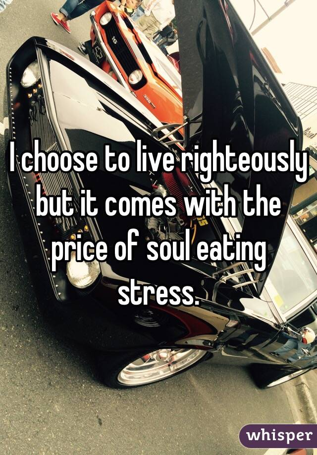 I choose to live righteously but it comes with the price of soul eating stress.