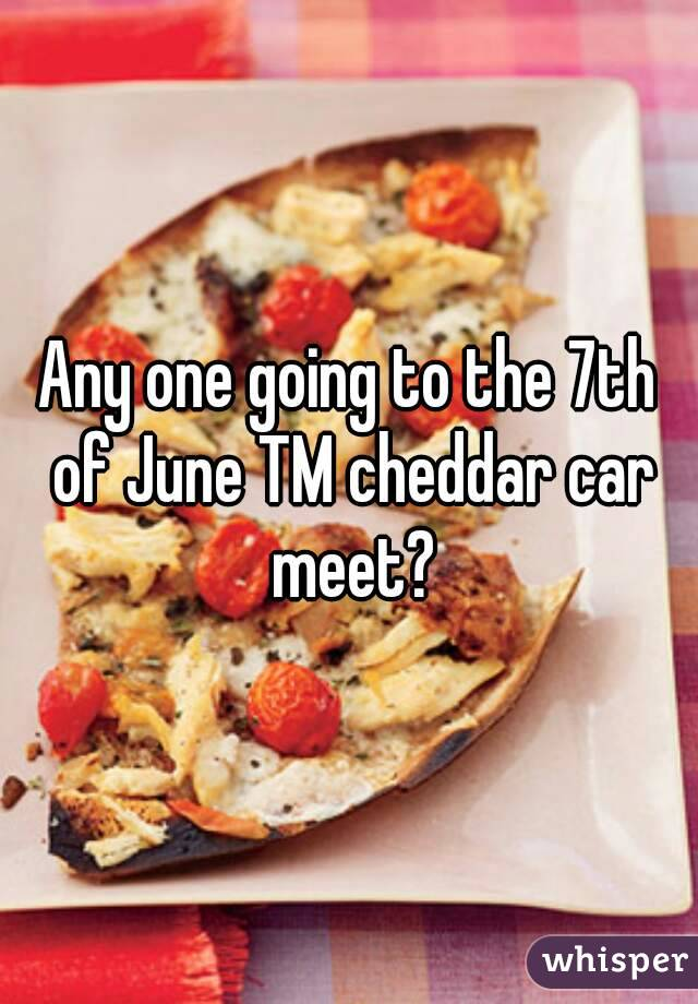 Any one going to the 7th of June TM cheddar car meet?