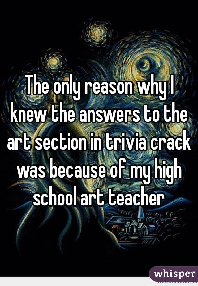 The only reason why I knew the answers to the art section in trivia crack was because of my high school art teacher