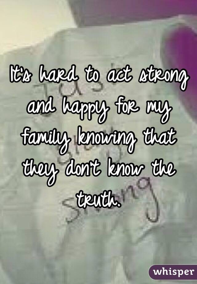 It's hard to act strong and happy for my family knowing that they don't know the truth.