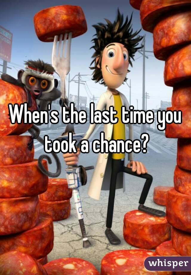 When's the last time you took a chance?