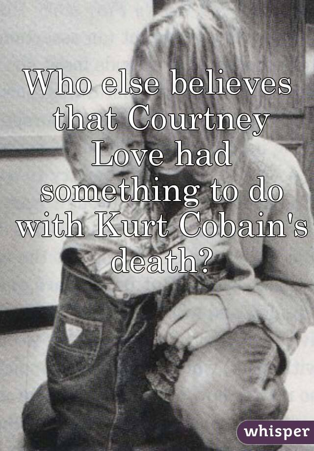 Who else believes that Courtney Love had something to do with Kurt Cobain's death?