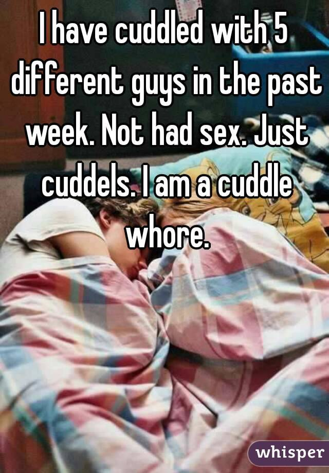 I have cuddled with 5 different guys in the past week. Not had sex. Just cuddels. I am a cuddle whore.