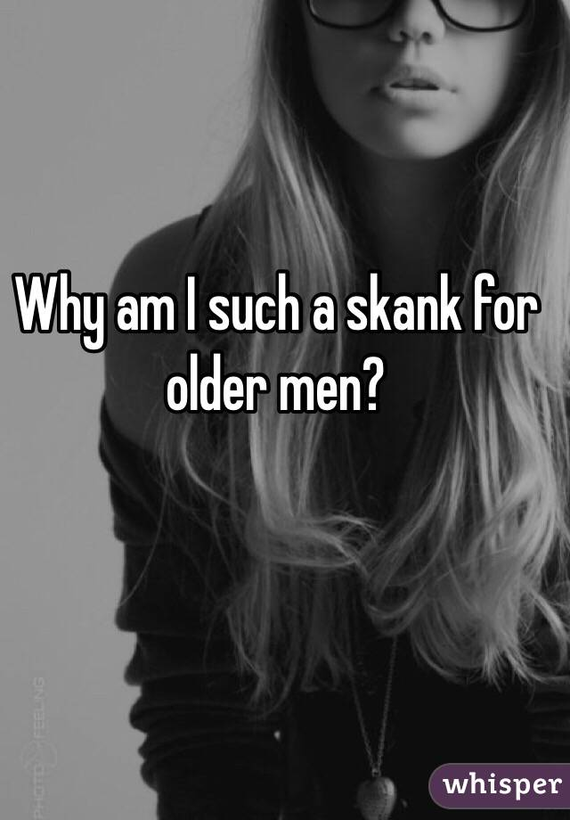 Why am I such a skank for older men?