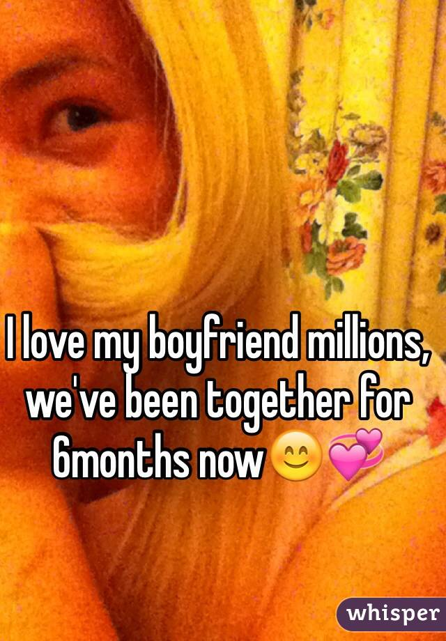 I love my boyfriend millions, we've been together for 6months now😊💞