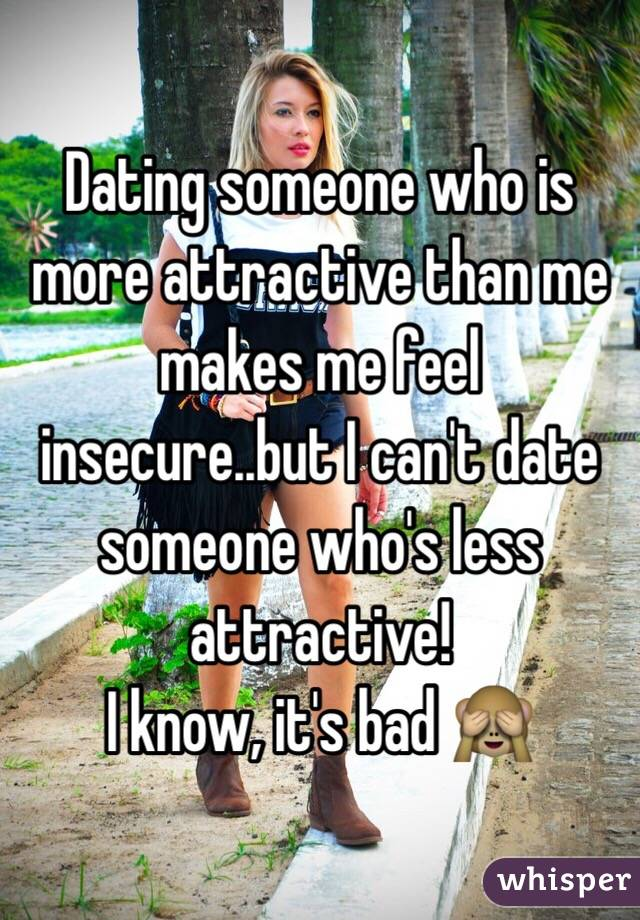 Dating someone who is more attractive than me makes me feel insecure..but I can't date someone who's less attractive! I know, it's bad 🙈