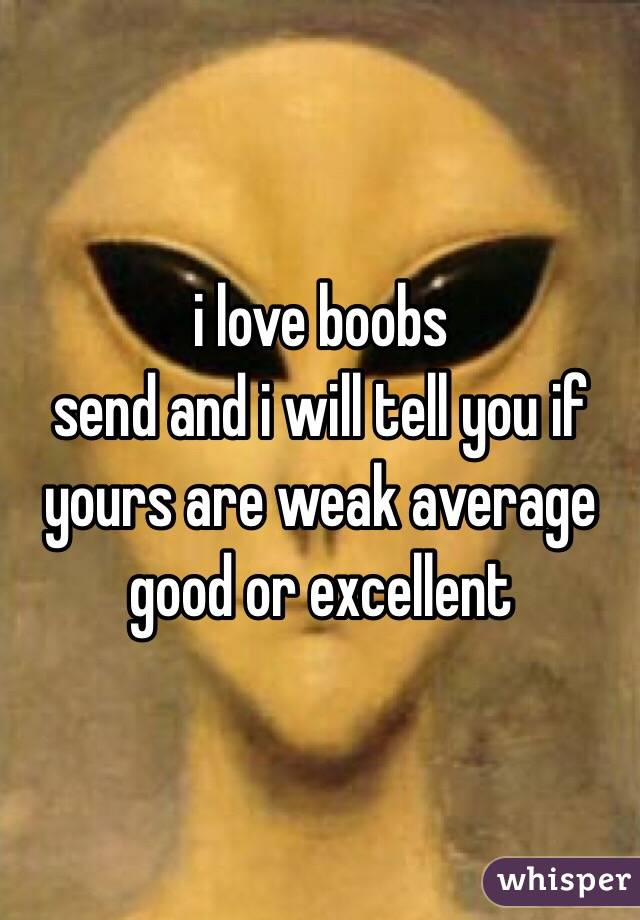 i love boobs  send and i will tell you if yours are weak average good or excellent