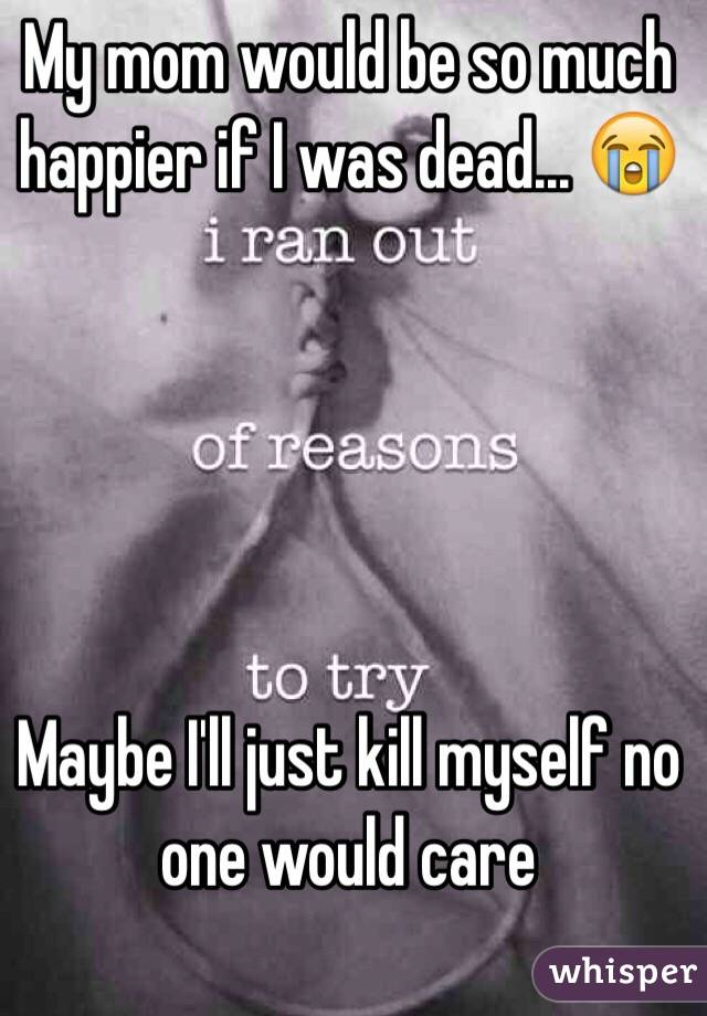 My mom would be so much happier if I was dead... 😭      Maybe I'll just kill myself no one would care