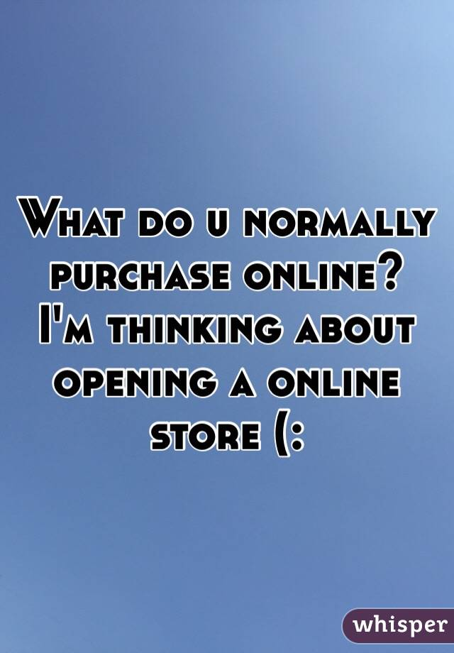 What do u normally purchase online?  I'm thinking about opening a online store (: