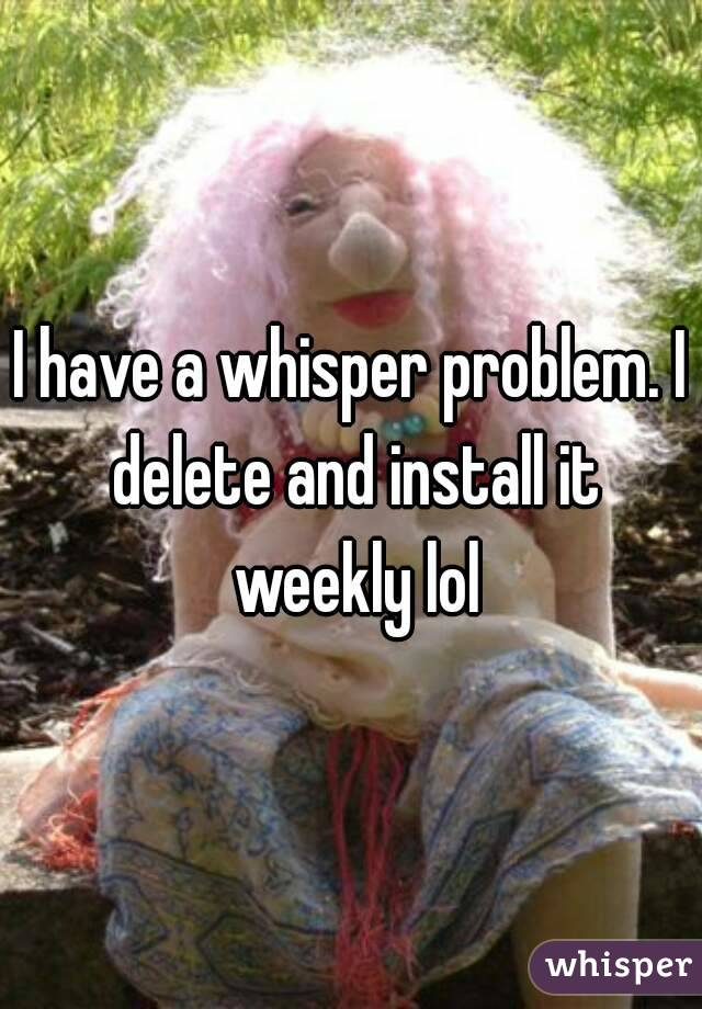 I have a whisper problem. I delete and install it weekly lol