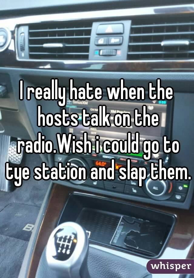I really hate when the hosts talk on the radio.Wish i could go to tye station and slap them.