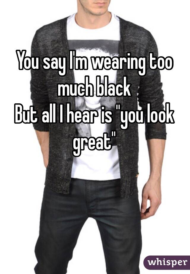"You say I'm wearing too much black But all I hear is ""you look great"""