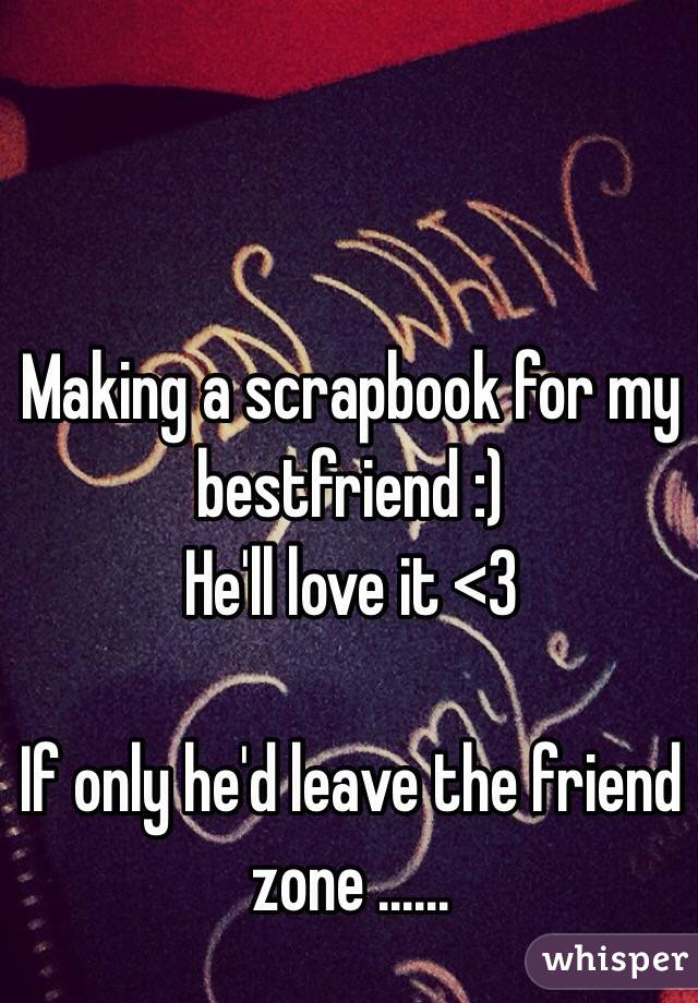 Making a scrapbook for my bestfriend :)  He'll love it <3   If only he'd leave the friend zone ......