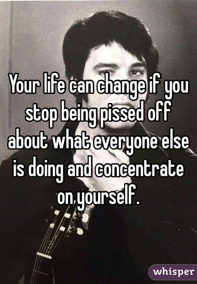 Your life can change if you stop being pissed off about what everyone else is doing and concentrate on yourself.