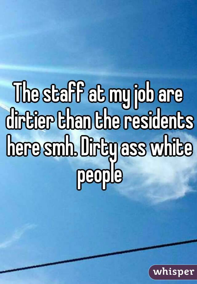 The staff at my job are dirtier than the residents here smh. Dirty ass white people
