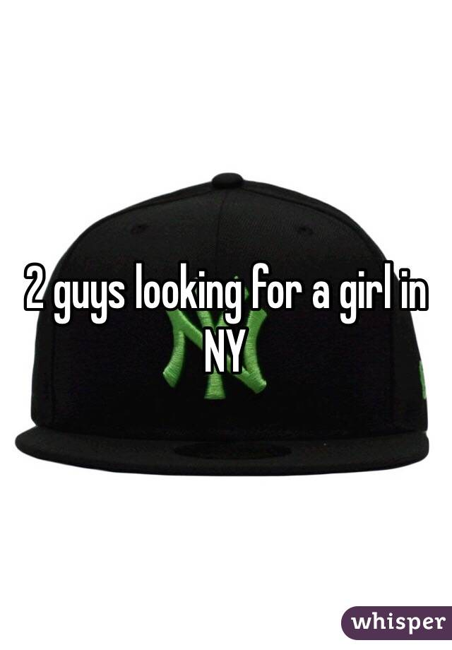 2 guys looking for a girl in NY