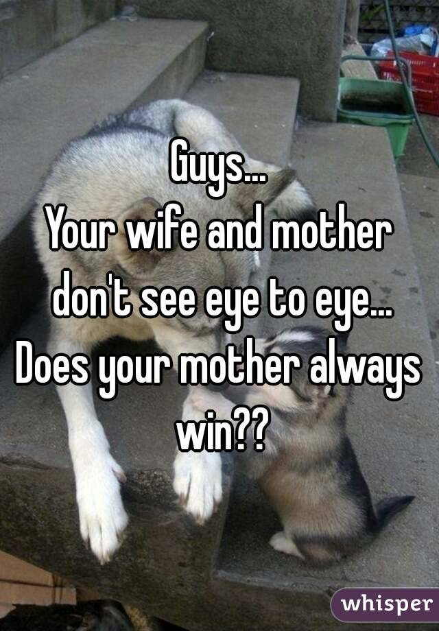 Guys... Your wife and mother don't see eye to eye... Does your mother always win??