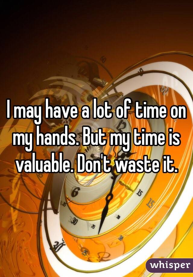 I may have a lot of time on my hands. But my time is valuable. Don't waste it.