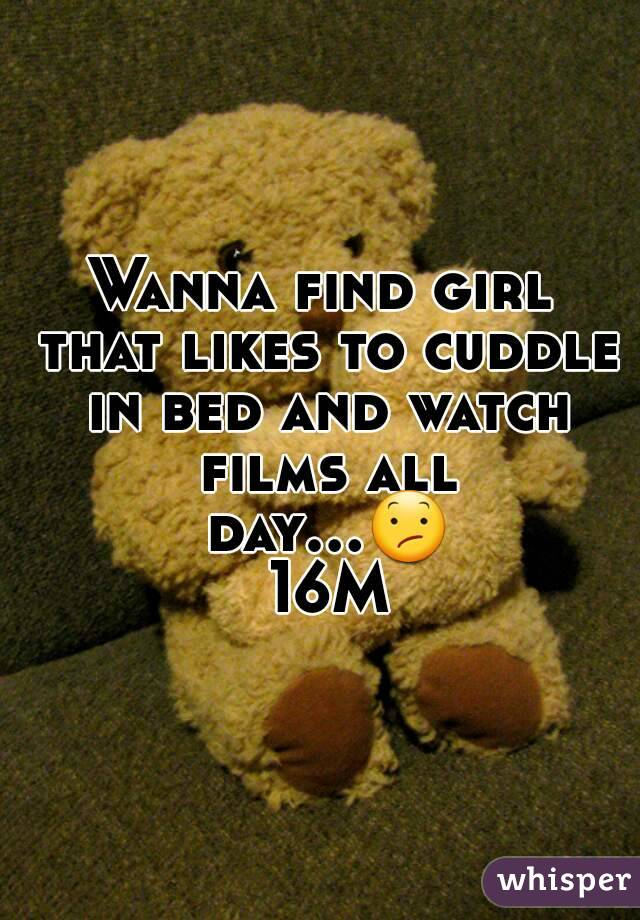Wanna find girl that likes to cuddle in bed and watch films all day...😕 16M