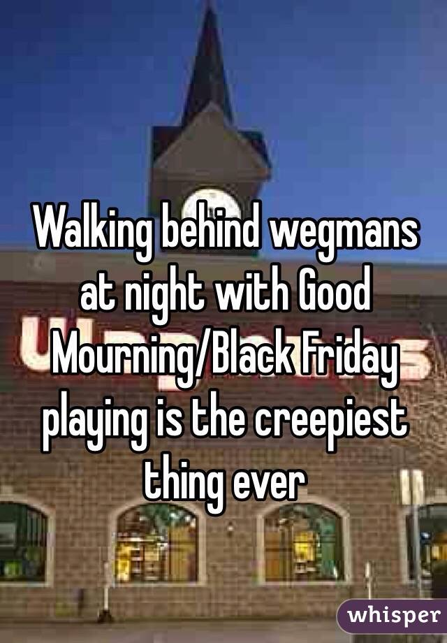Walking behind wegmans at night with Good Mourning/Black Friday playing is the creepiest thing ever