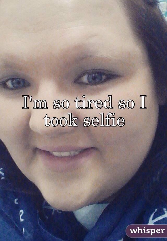 I'm so tired so I took selfie