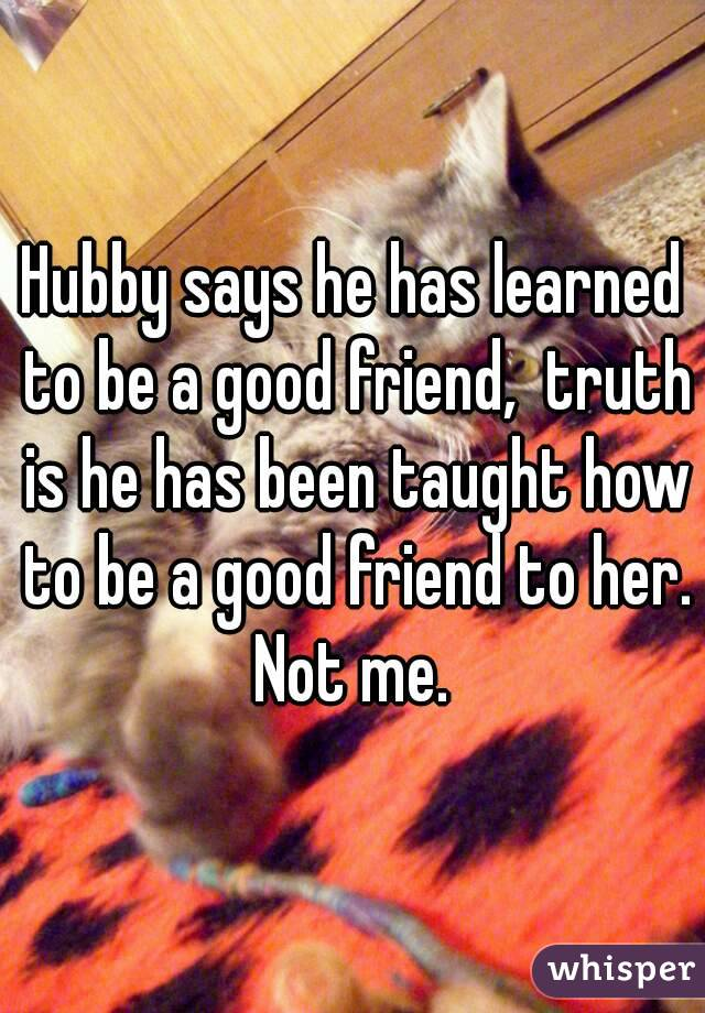 Hubby says he has learned to be a good friend,  truth is he has been taught how to be a good friend to her. Not me.