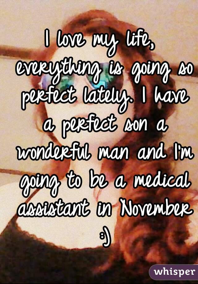 I love my life, everything is going so perfect lately. I have a perfect son a wonderful man and I'm going to be a medical assistant in November :)