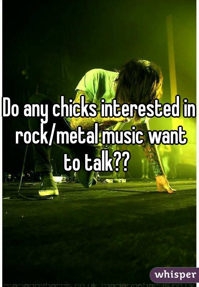 Do any chicks interested in rock/metal music want to talk??