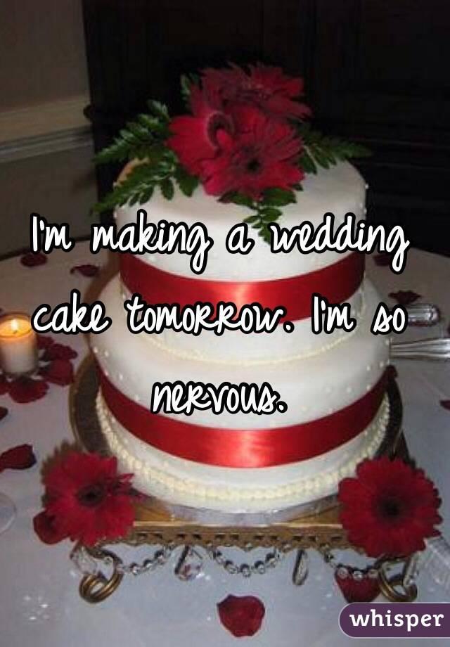I'm making a wedding cake tomorrow. I'm so nervous.