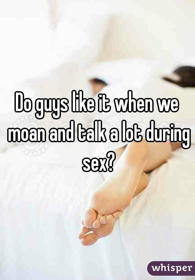 Do guys like it when we moan and talk a lot during sex?